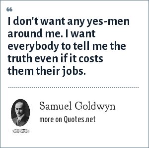 Samuel Goldwyn: I don't want any yes-men around me. I want everybody to tell me the truth even if it costs them their jobs.