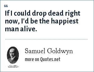 Samuel Goldwyn: If I could drop dead right now, I'd be the happiest man alive.