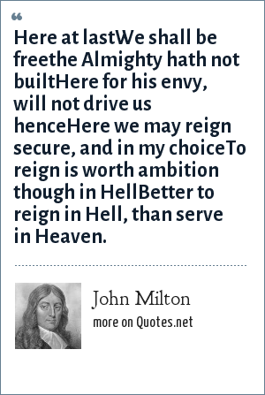 John Milton: Here at lastWe shall be freethe Almighty hath not builtHere for his envy, will not drive us henceHere we may reign secure, and in my choiceTo reign is worth ambition though in HellBetter to reign in Hell, than serve in Heaven.