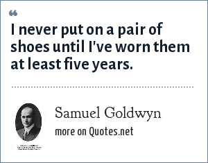 Samuel Goldwyn: I never put on a pair of shoes until I've worn them at least five years.