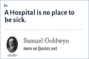 Samuel Goldwyn: A Hospital is no place to be sick.