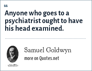 Samuel Goldwyn: Anyone who goes to a psychiatrist ought to have his head examined.