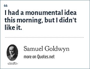 Samuel Goldwyn: I had a monumental idea this morning, but I didn't like it.