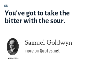 Samuel Goldwyn: You've got to take the bitter with the sour.