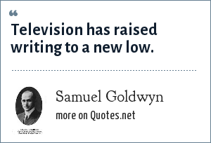 Samuel Goldwyn: Television has raised writing to a new low.