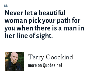 Terry Goodkind: Never let a beautiful woman pick your path for you when there is a man in her line of sight.