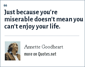 Annette Goodheart: Just because you're miserable doesn't mean you can't enjoy your life.