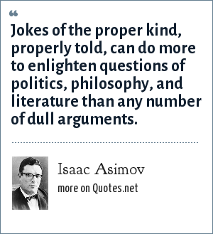 Isaac Asimov: Jokes of the proper kind, properly told, can do more to enlighten questions of politics, philosophy, and literature than any number of dull arguments.