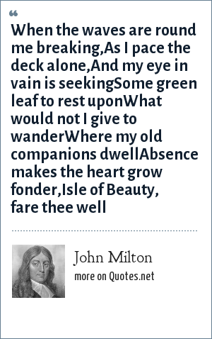 John Milton: When the waves are round me breaking,As I pace the deck alone,And my eye in vain is seekingSome green leaf to rest uponWhat would not I give to wanderWhere my old companions dwellAbsence makes the heart grow fonder,Isle of Beauty, fare thee well