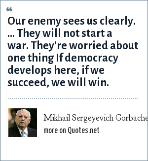 Mikhail Sergeyevich Gorbachev: Our enemy sees us clearly. ... They will not start a war. They're worried about one thing If democracy develops here, if we succeed, we will win.