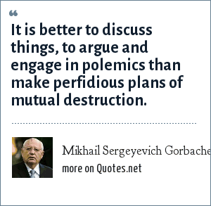 Mikhail Sergeyevich Gorbachev: It is better to discuss things, to argue and engage in polemics than make perfidious plans of mutual destruction.