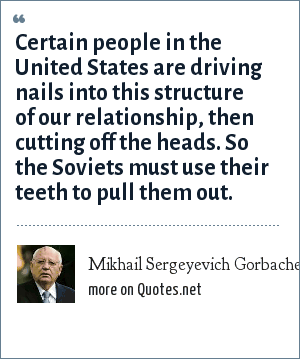 Mikhail Sergeyevich Gorbachev: Certain people in the United States are driving nails into this structure of our relationship, then cutting off the heads. So the Soviets must use their teeth to pull them out.