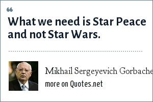 Mikhail Sergeyevich Gorbachev: What we need is Star Peace and not Star Wars.