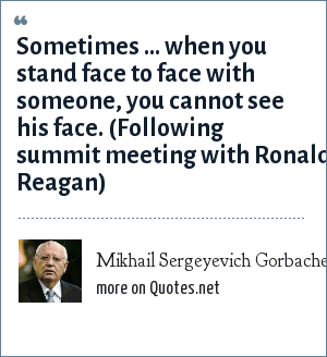 Mikhail Sergeyevich Gorbachev: Sometimes ... when you stand face to face with someone, you cannot see his face. (Following summit meeting with Ronald Reagan)