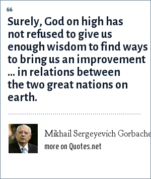 Mikhail Sergeyevich Gorbachev: Surely, God on high has not refused to give us enough wisdom to find ways to bring us an improvement ... in relations between the two great nations on earth.