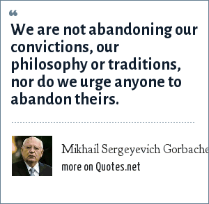 Mikhail Sergeyevich Gorbachev: We are not abandoning our convictions, our philosophy or traditions, nor do we urge anyone to abandon theirs.