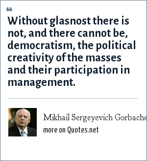 Mikhail Sergeyevich Gorbachev: Without glasnost there is not, and there cannot be, democratism, the political creativity of the masses and their participation in management.