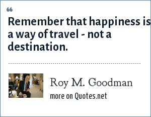 Roy M. Goodman: Remember that happiness is a way of travel - not a destination.