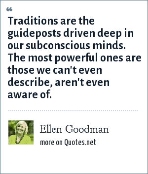 Ellen Goodman: Traditions are the guideposts driven deep in our subconscious minds. The most powerful ones are those we can't even describe, aren't even aware of.