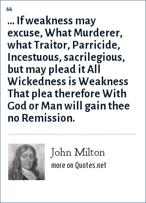 John Milton: ... If weakness may excuse, What Murderer, what Traitor, Parricide, Incestuous, sacrilegious, but may plead it All Wickedness is Weakness That plea therefore With God or Man will gain thee no Remission.
