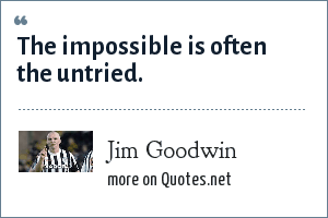 Jim Goodwin: The impossible is often the untried.