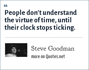 Steve Goodman: People don't understand the virtue of time, until their clock stops ticking.