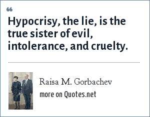 Raisa M. Gorbachev: Hypocrisy, the lie, is the true sister of evil, intolerance, and cruelty.