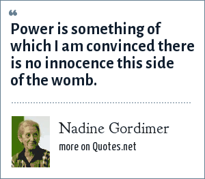 Nadine Gordimer: Power is something of which I am convinced there is no innocence this side of the womb.