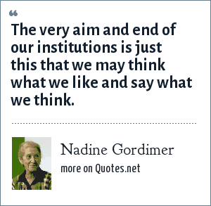 Nadine Gordimer: The very aim and end of our institutions is just this that we may think what we like and say what we think.