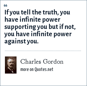 Charles Gordon: If you tell the truth, you have infinite power supporting you but if not, you have infinite power against you.