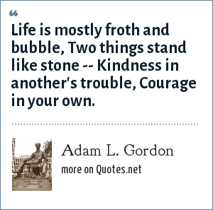 Adam L. Gordon: Life is mostly froth and bubble, Two things stand like stone -- Kindness in another's trouble, Courage in your own.