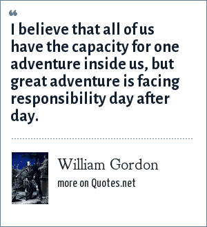 William Gordon: I believe that all of us have the capacity for one adventure inside us, but great adventure is facing responsibility day after day.