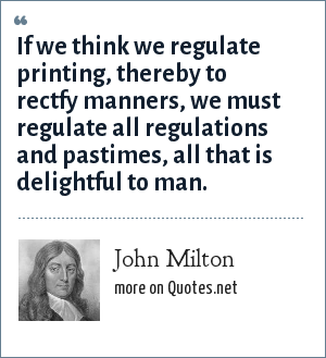 John Milton: If we think we regulate printing, thereby to rectfy manners, we must regulate all regulations and pastimes, all that is delightful to man.