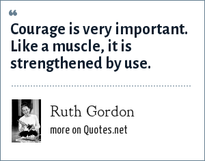 Ruth Gordon: Courage is very important. Like a muscle, it is strengthened by use.
