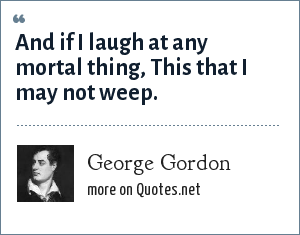 George Gordon: And if I laugh at any mortal thing, This that I may not weep.
