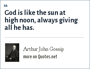 Arthur John Gossip: God is like the sun at high noon, always giving all he has.