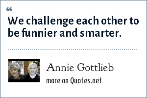 Annie Gottlieb: We challenge each other to be funnier and smarter.