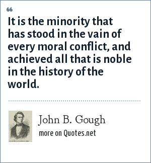 John B. Gough: It is the minority that has stood in the vain of every moral conflict, and achieved all that is noble in the history of the world.