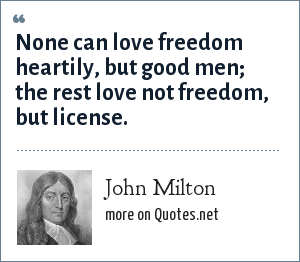 John Milton: None can love freedom heartily but good men the rest love not freedom, but license.