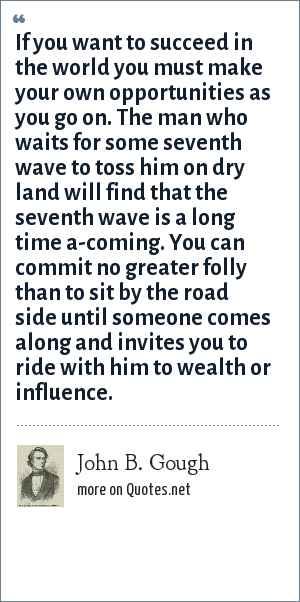John B. Gough: If you want to succeed in the world you must make your own opportunities as you go on. The man who waits for some seventh wave to toss him on dry land will find that the seventh wave is a long time a-coming. You can commit no greater folly than to sit by the road side until someone comes along and invites you to ride with him to wealth or influence.
