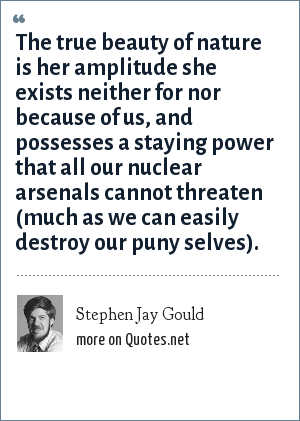 Stephen Jay Gould: The true beauty of nature is her amplitude she exists neither for nor because of us, and possesses a staying power that all our nuclear arsenals cannot threaten (much as we can easily destroy our puny selves).