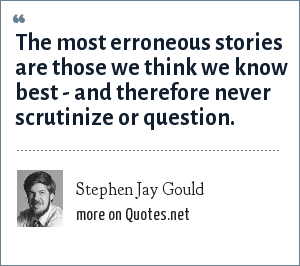 Stephen Jay Gould: The most erroneous stories are those we think we know best - and therefore never scrutinize or question.