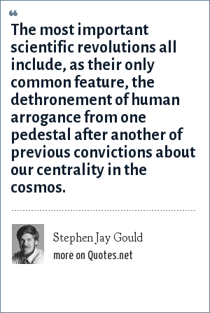 Stephen Jay Gould: The most important scientific revolutions all include, as their only common feature, the dethronement of human arrogance from one pedestal after another of previous convictions about our centrality in the cosmos.