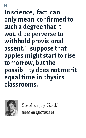 Stephen Jay Gould: In science, 'fact' can only mean 'confirmed to such a degree that it would be perverse to withhold provisional assent.' I suppose that apples might start to rise tomorrow, but the possibility does not merit equal time in physics classrooms.