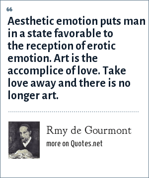 Rmy de Gourmont: Aesthetic emotion puts man in a state favorable to the reception of erotic emotion. Art is the accomplice of love. Take love away and there is no longer art.