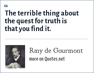 Rmy de Gourmont: The terrible thing about the quest for truth is that you find it.