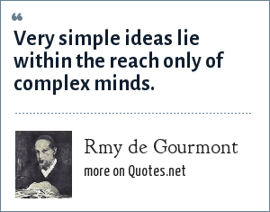 Rmy de Gourmont: Very simple ideas lie within the reach only of complex minds.