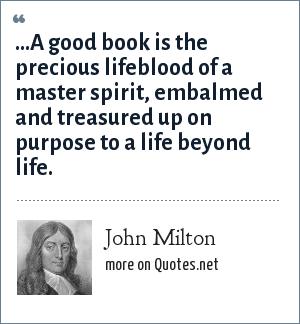 John Milton: ...A good book is the precious lifeblood of a master spirit, embalmed and treasured up on purpose to a life beyond life.