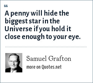 Samuel Grafton: A penny will hide the biggest star in the Universe if you hold it close enough to your eye.