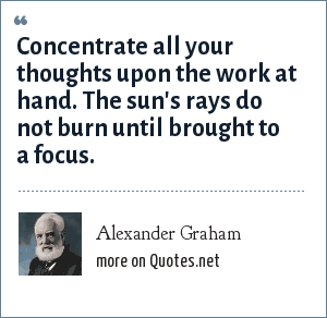 Alexander Graham: Concentrate all your thoughts upon the work at hand. The sun's rays do not burn until brought to a focus.